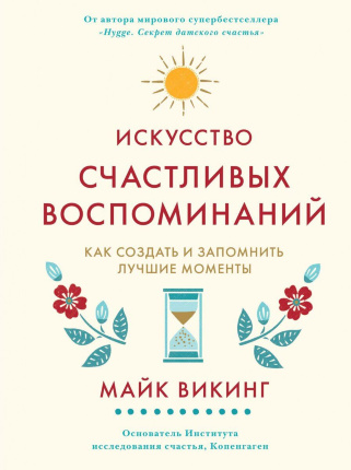Искусство счастливых воспоминаний. Как создать и запомнить лучшие моменты. Автор — Майк Викинг. Переплет —