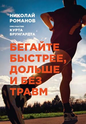 Бегайте быстрее, дольше и без травм. Автор — Николай Романов. Переплет —