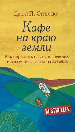 Кафе на краю земли. Как перестать плыть по течению и вспомнить, зачем ты живешь. Автор — Джон Стрелеки. Обложка —