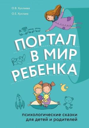 Портал в мир ребенка. Психологические сказки для детей и родителей. Автор — Ольга Хухлаева, Олег Хухлаев. Переплет —