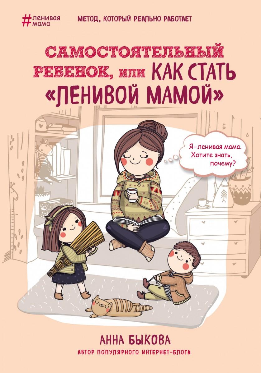 Самостоятельный ребенок, или Как стать «ленивой мамой». Автор — Анна Быкова. Переплет —