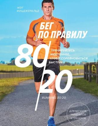 Бег по правилу 80/20. Тренируйтесь медленнее, чтобы соревноваться быстрее. Автор — Мэт Фицджеральд. Переплет —