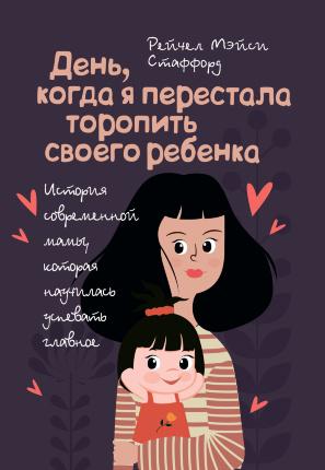 День, когда я перестала торопить своего ребенка. История современной мамы, которая научилась успевать главное!. Автор — Стаффорд Рейчел Мэйси. Переплет —
