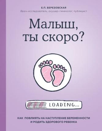Малыш, ты скоро? Как повлиять на наступление беременности и родить здорового ребенка. Автор — Елена Березовская. Переплет —