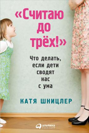 Считаю до трех! Что делать, если дети сводят нас с ума. Автор — Катя Шницлер. Переплет —