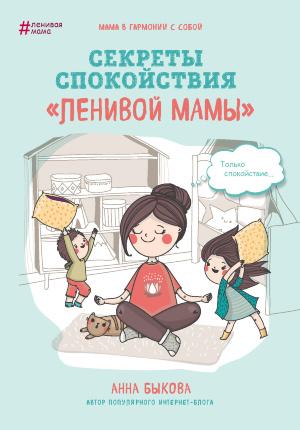 """Секреты спокойствия """"ленивой мамы"""". Автор — Анна Быкова. Обложка —"""