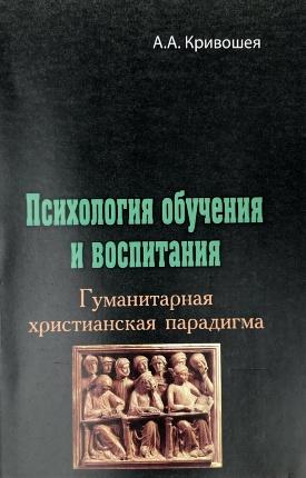 Психология обучения и воспитания: гуманитарная христианская парадигма. Автор — А.А. Кривошея. Переплет —