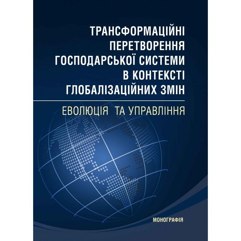 Трансформаційні перетворення господарської системи в контексті глобалізаційних змін Монографія