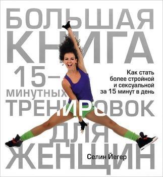 Большая книга 15-минутных тренировок для женщин. Автор — Селин Йегер. Переплет —