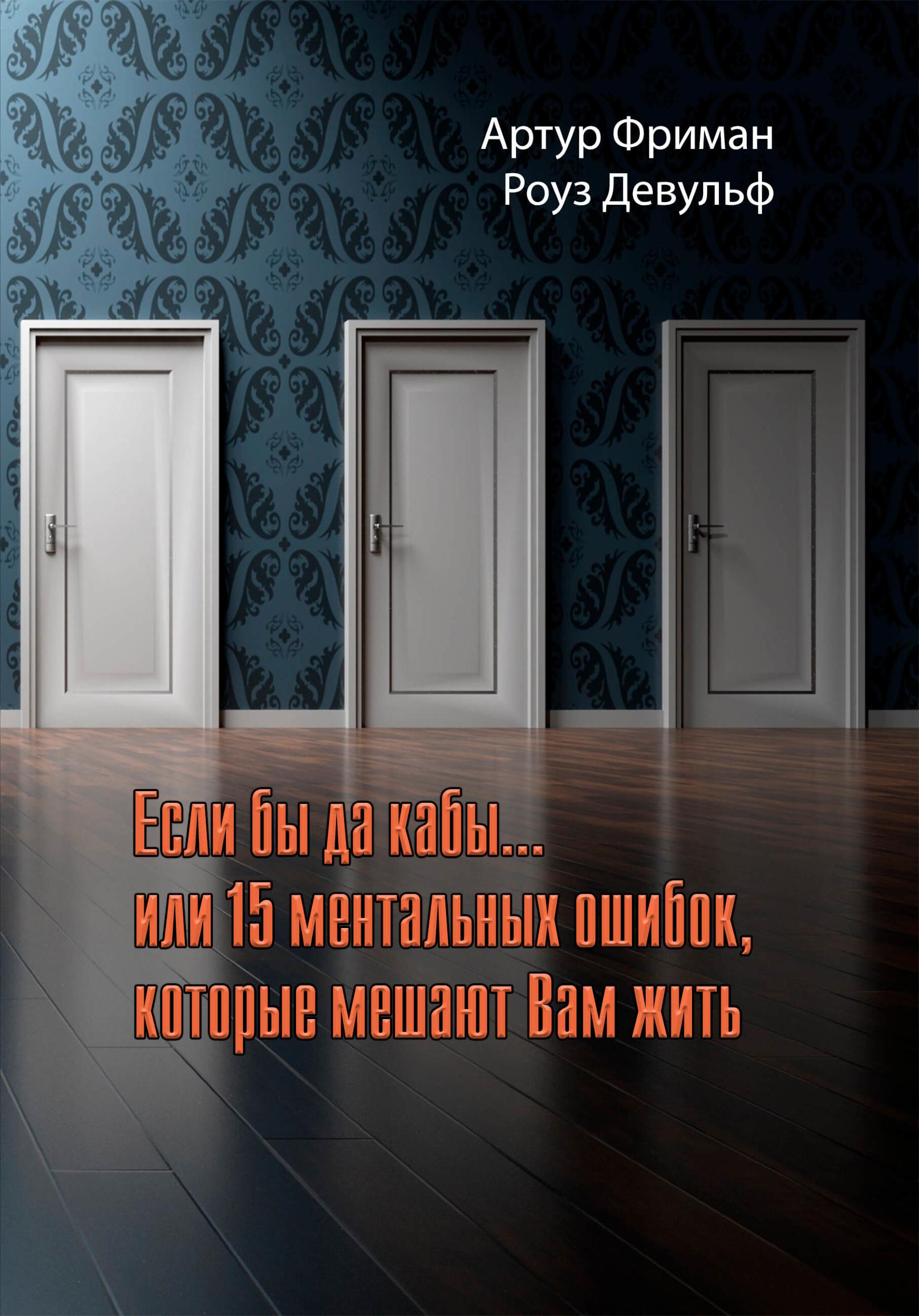 Если бы да кабы...или 15 ментальных ошибок, которые мешают нам жить. Автор — Артур Фриман, Роуз Девульф. Переплет —