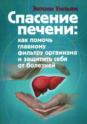 Спасение печени. Как помочь главному фильтру организма и защитить себя от болезней. Автор — Энтони Уильям. Переплет —