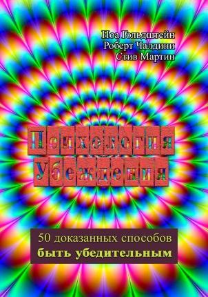 Психология убеждения. 50 доказанных способов быть убедительным. Автор — Роберт Чалдини, Гольдштейн Ноа, Мартин Стив. Переплет —