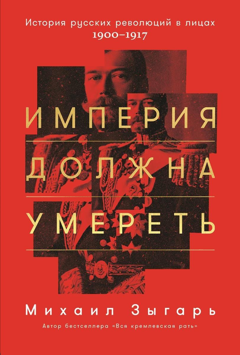 Империя должна умереть. История русских революций в лицах. 1900-1917 гг.