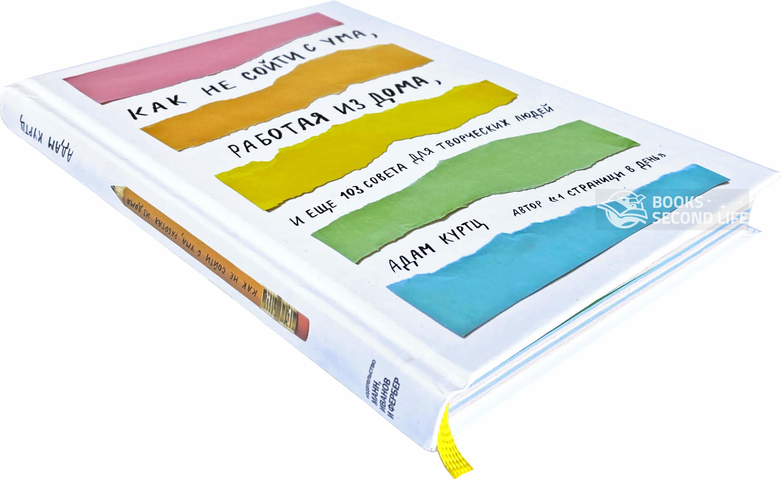 Как не сойти с ума, работая из дома, и еще 103 совета для творческих людей. Автор — Адам Куртц. Переплет —