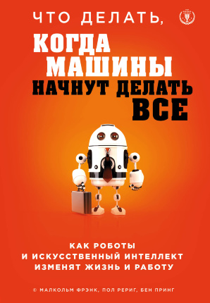 Что делать, когда машины начнут делать все. Как роботы и искусственный интеллект изменят жизнь и работу. Автор — Малкольм Фрэнк, Пол Рериг, Бен Принг. Переплет —