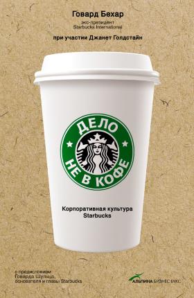 Дело не в кофе. Корпоративная культура Starbucks. Автор — Говард Бехар. Переплет —