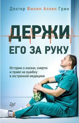 Держи его за руку. Истории о жизни, смерти и праве на ошибку в экстренной медицине. Автор — Филип Аллен Грин. Обложка —