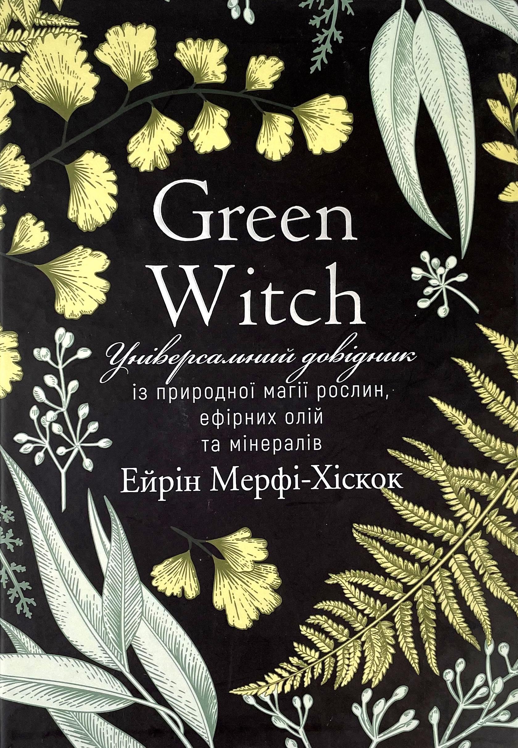 Green Witch. Універсальний довідник із природної магії рослин, ефірних олій та мінералів