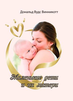 Маленькие дети и их матери. Автор — Дональд Вудс Винникотт. Переплет —