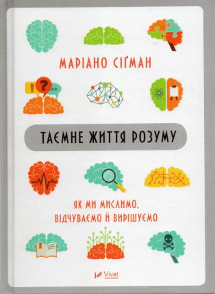Таємне життя розуму. Як ми мислимо, відчуваємо й вирішуємо. Автор — Мариано Сигман. Переплет —