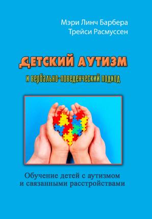 Детский аутизм и вербально-поведенческий подход. Автор — Мэри Линч Барбера. Переплет —