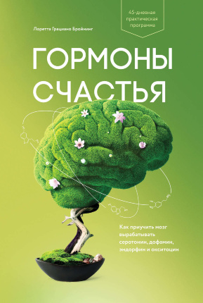 Гормоны счастья. Как приучить мозг вырабатывать серотонин, дофамин, эндорфин и окситоцин. Автор — Лоретта Грациано Бройнинг. Обложка —