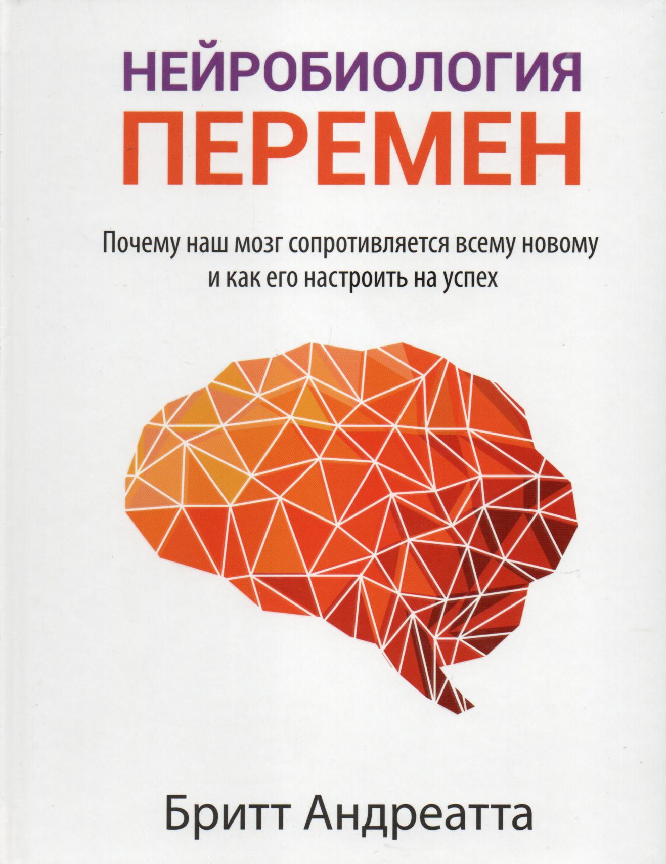 Нейробиология перемен: почему наш мозг сопротивляется всему новому и как его настроить на успех. Автор — Бритт Андреатта. Переплет —