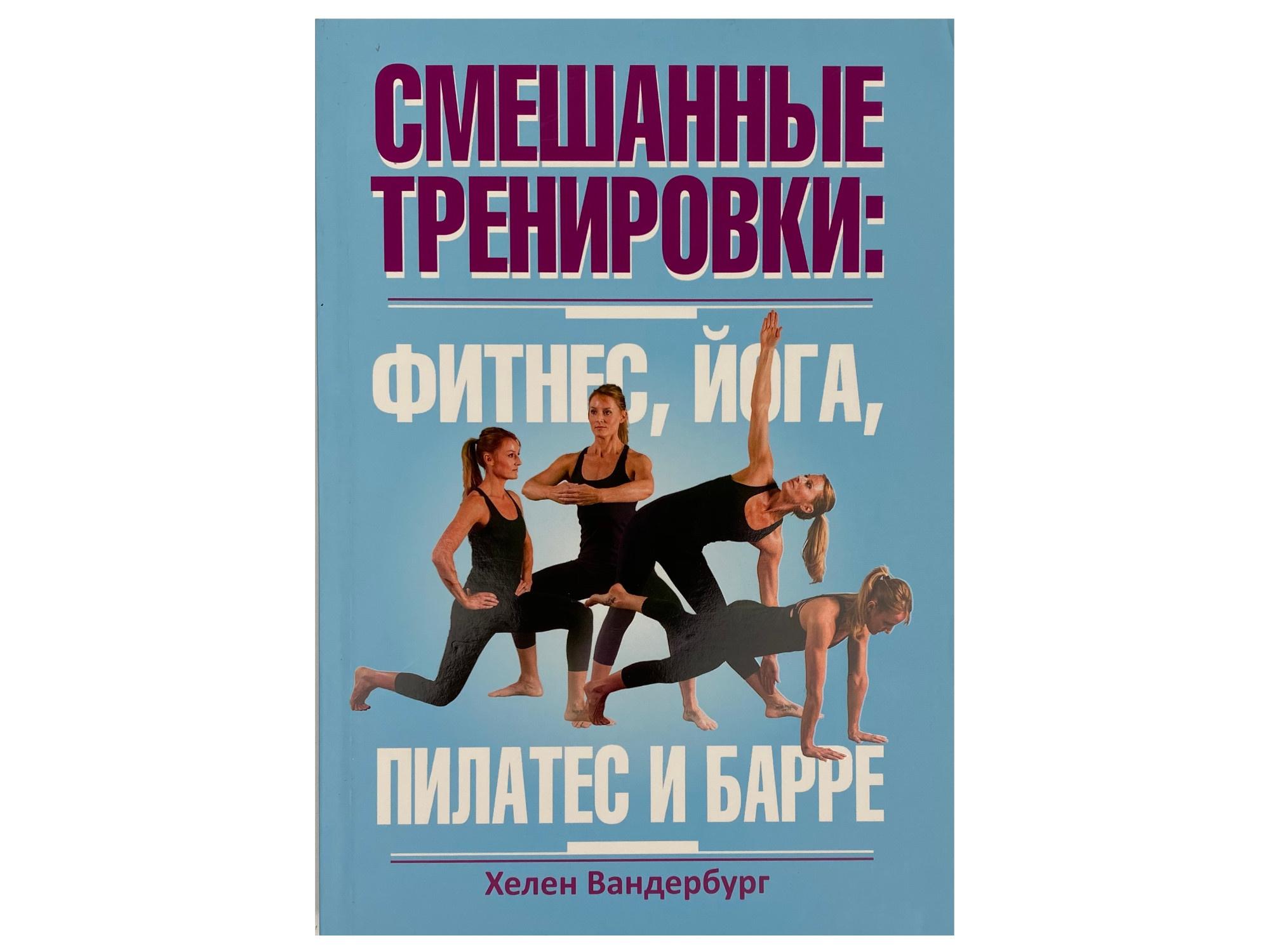 Смешанные тренировки: фитнес, йога, пилатес и барре. Автор — Хелен Вандербург. Переплет —