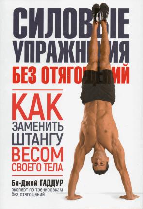 Силовые упражнения без отягощений. Как заменить штангу весом своего тела. Автор — Би-Джей Гаддур. Переплет —