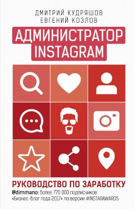 Администратор Instagram: руководство по заработку. Автор — Дмитрий Кудряшов, Евгений Козлов. Переплет —