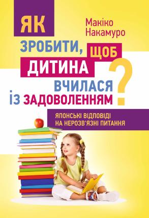 Як зробити, щоб дитина вчилася з задоволенням? Японські відповіді на нерозв'язні питання. Автор — Накамуро Макико. Переплет —