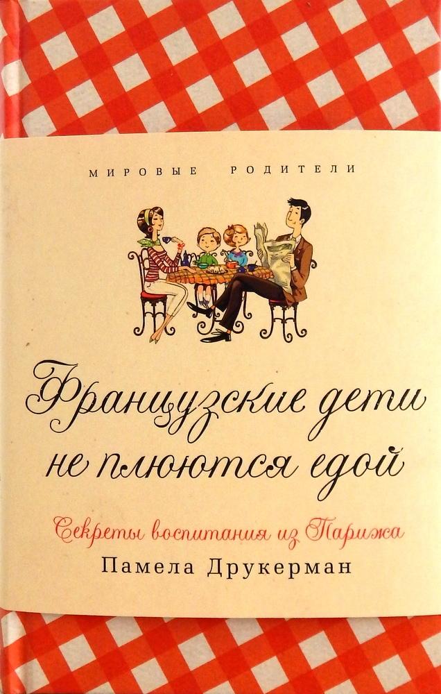 Французские дети не плюются едой. Секреты воспитания из Парижа. Автор — Памела Друкерман. Переплет —