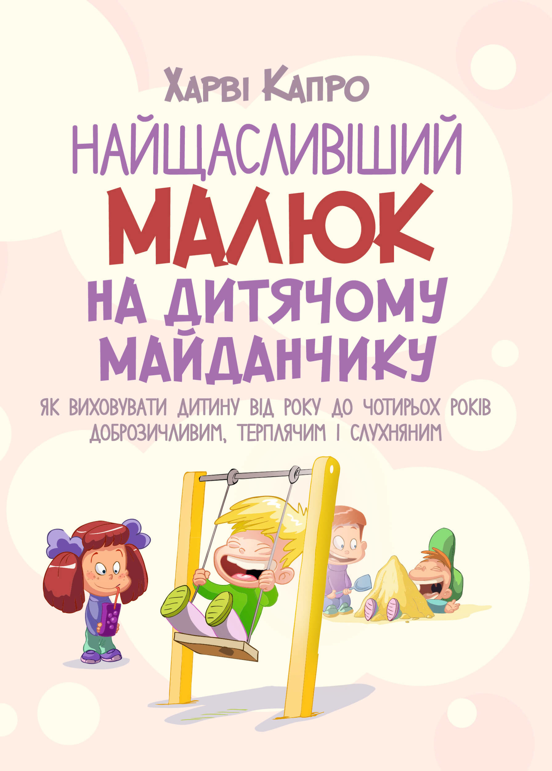 Найщасливіший малюк на дитячому майданчику. Як виховувати дитину від року до чотирьох. Автор — Капро Харви. Переплет —