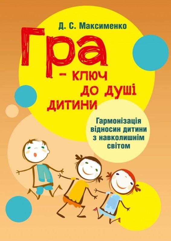 Гра-ключ до душі дитини. Гармонізація відносин дитини з навколишнім світом: методичний посібник