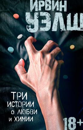 Три истории о любви и химии. Автор — Ирвин Уэлш. Переплет —