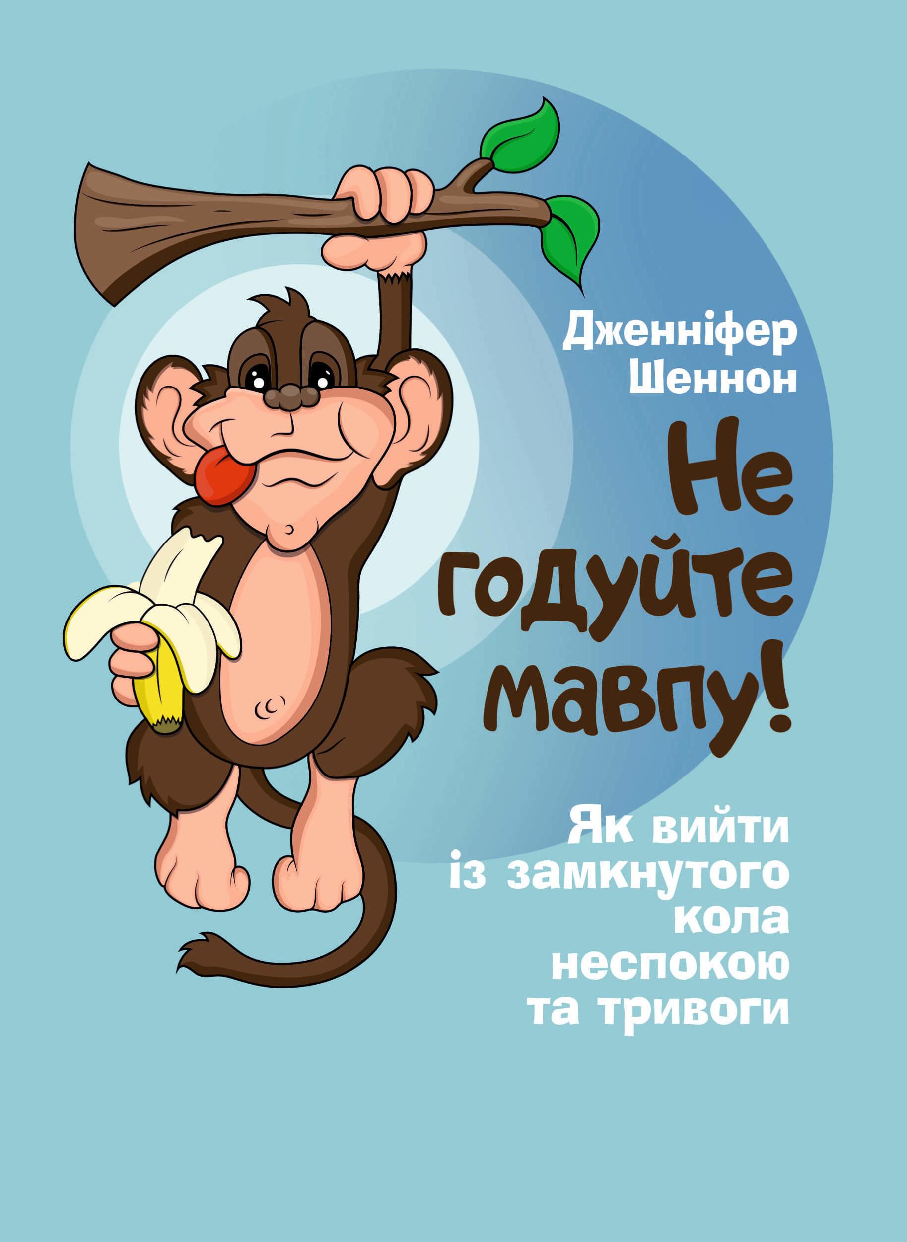 Не годуйте мавпу! Як вийти із замкнутого кола неспокою та тривоги. Автор — Шеннон Дженнифер. Переплет —