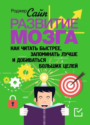 Развитие мозга. Как читать быстрее, запоминать лучше и добиваться больших целей. Автор — Роджер Сайп. Переплет —