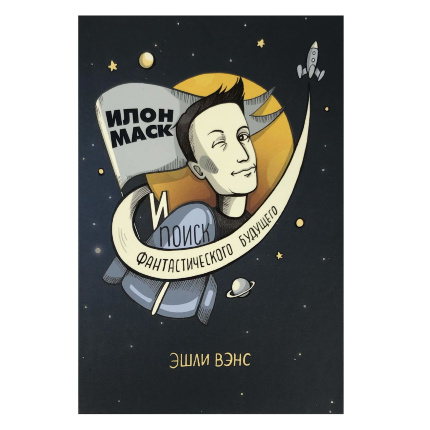 Илон Маск и поиск фантастического будущего. Автор — Эшли Вэнс. Переплет —