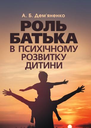Роль батька в психічному розвитку дитини. Практична психологія. Автор — Дем'яненко А. Б.. Обложка —