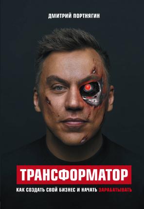 Трансформатор. Как создать свой бизнес и начать зарабатывать. Автор — Дмитрий Портнягин. Обложка —