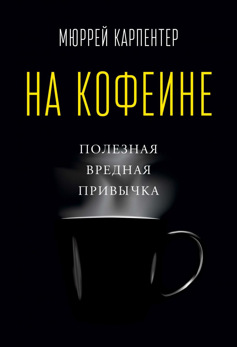 На кофеине. Полезная вредная привычка. Автор — Мюррей Карпентер. Переплет —