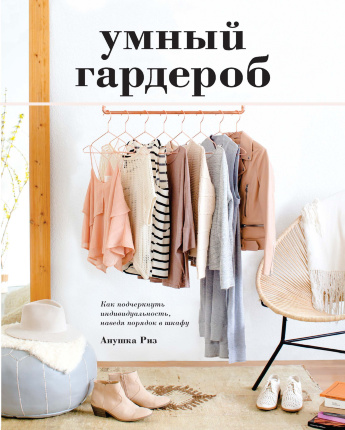 Умный гардероб. Как подчеркнуть индивидуальность, наведя порядок в шкафу. Автор — Анушка Риз. Переплет —