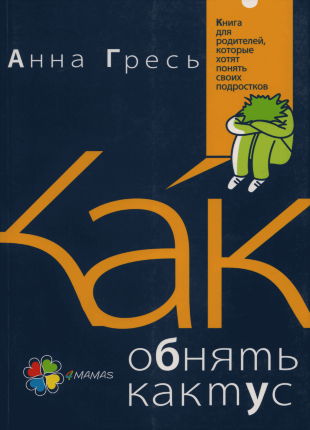Как обнять кактус? Книга для родителей, которые хотят понять своих подростков. Автор — Анна Гресь. Переплет —