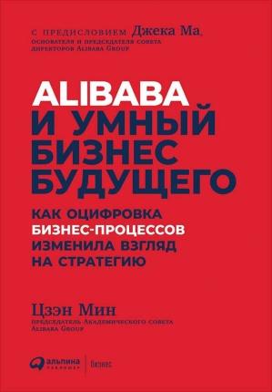 Alibaba и умный бизнес будущего. Как оцифровка бизнес-процессов изменила взгляд на стратегию. Автор — Мин Цзен. Переплет —