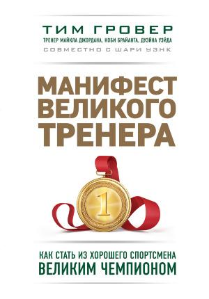 Манифест великого тренера: как стать из хорошего спортсмена великим чемпионом. Автор — Гровер Тим, Уэнк Шари. Обложка —