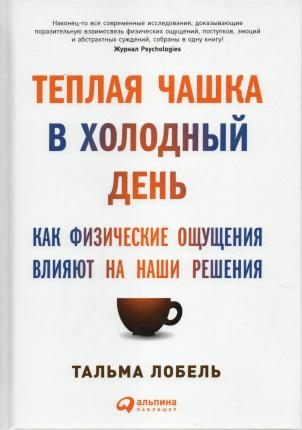 Теплая чашка в холодный день. Как физические ощущения влияют на наши решения. Автор — Тальма Лобель. Переплет —