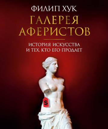 Галерея аферистов. История искусства и тех, кто его продает. Автор — Филип Хук. Переплет —