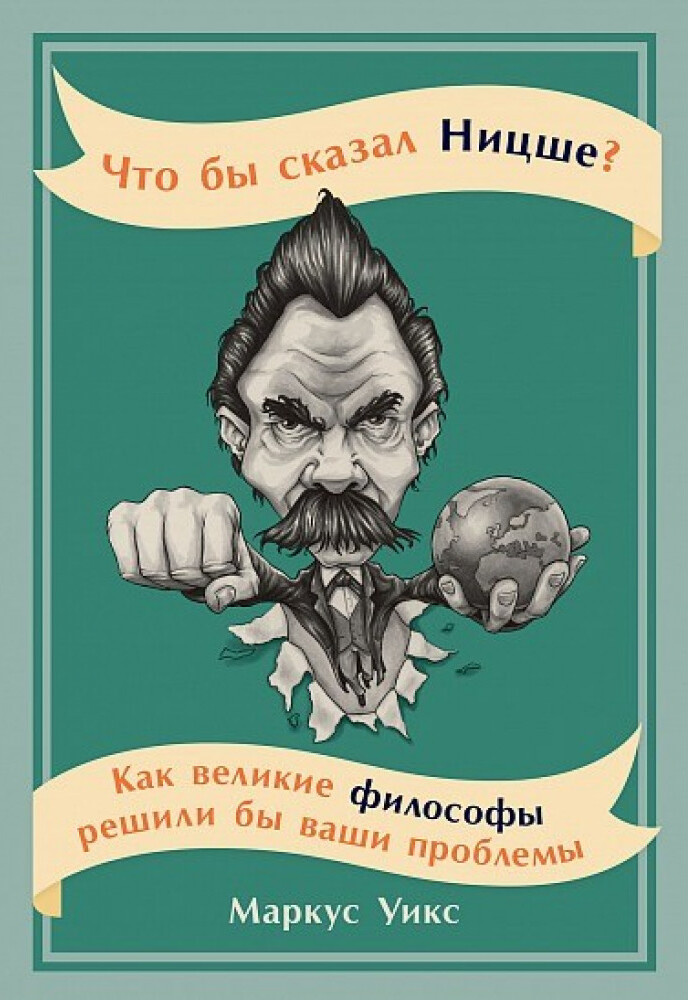 Что бы сказал Ницше? Как великие философы решили бы ваши проблемы