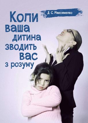 Коли ваша дитина зводить вас з розуму. Практична психологія. Автор — Максименко Д.С.. Переплет —