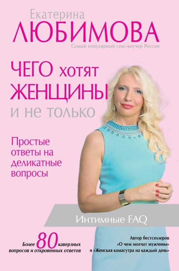 Чего хотят женщины и не только. Простые ответы на деликатные вопросы. Автор — Екатерина Любимова. Переплет —